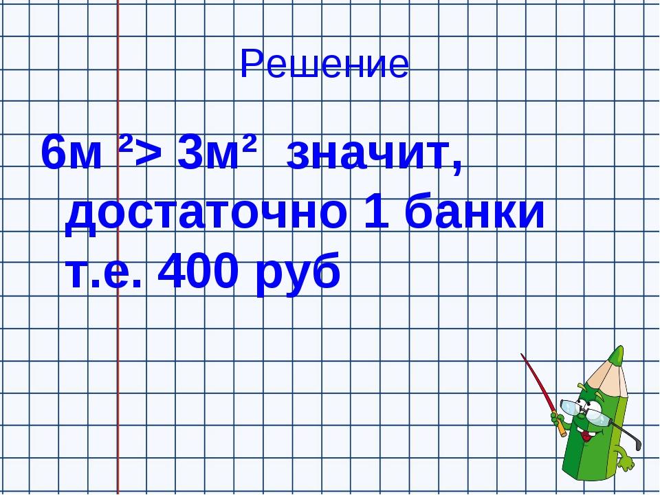 Решение 6м ²> 3м² значит, достаточно 1 банки т.е. 400 руб