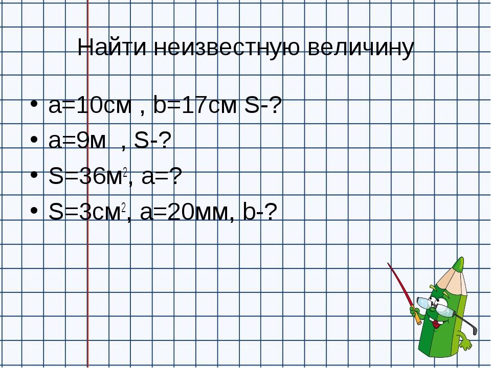 Найти неизвестную величину а=10см , b=17см S-? a=9м , S-? S=36м2, a=? S=3см2,...
