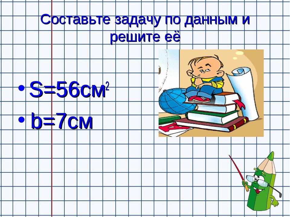 Составьте задачу по данным и решите её S=56см2 b=7см
