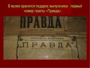 В музее хранится подарок выпускника- первый номер газеты «Правда».