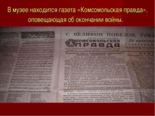 В музее находится газета «Комсомольская правда», оповещающая об окончании вой