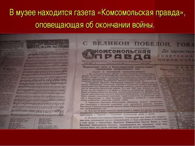 В музее находится газета «Комсомольская правда», оповещающая об окончании вой...