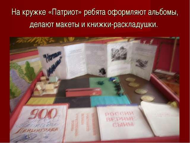 На кружке «Патриот» ребята оформляют альбомы, делают макеты и книжки-раскладу...