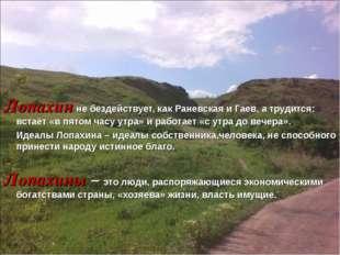 Лопахин не бездействует, как Раневская и Гаев, а трудится: встаёт «в пятом ча