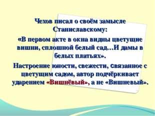 Чехов писал о своём замысле Станиславскому: «В первом акте в окна видны цвету