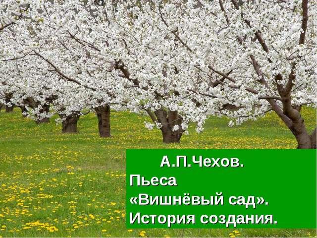 А.П.Чехов. Пьеса «Вишнёвый сад». История создания.