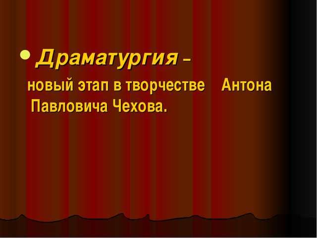 Драматургия – новый этап в творчестве Антона Павловича Чехова.