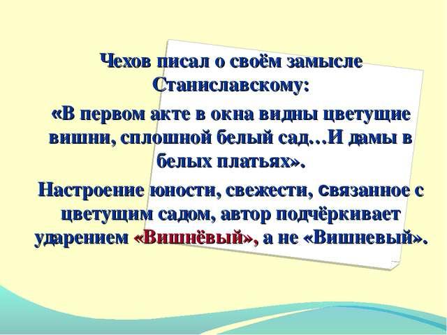 Чехов писал о своём замысле Станиславскому: «В первом акте в окна видны цвету...