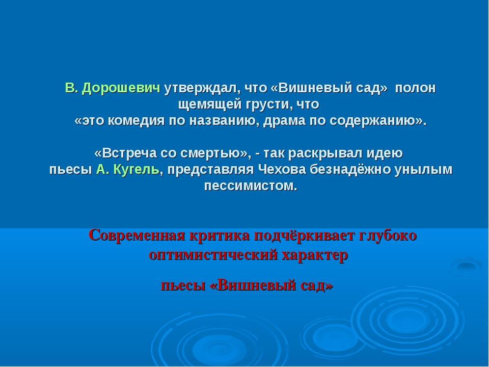 В. Дорошевич утверждал, что «Вишневый сад» полон щемящей грусти, что «это ком...