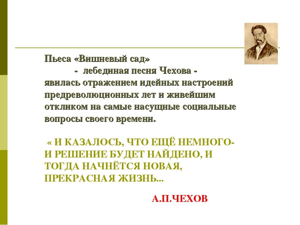 Пьеса «Вишневый сад» - лебединая песня Чехова - явилась отражением идейных на...