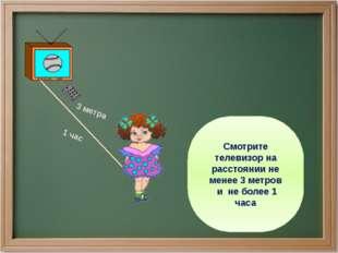 Смотрите телевизор на расстоянии не менее 3 метров и не более 1 часа 3 метра