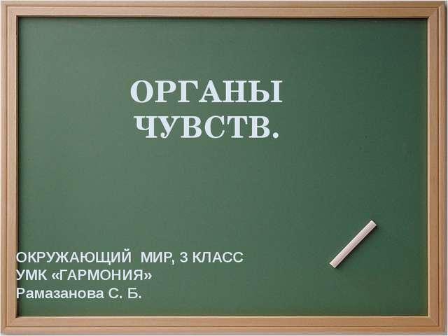 ОРГАНЫ ЧУВСТВ. ОКРУЖАЮЩИЙ МИР, 3 КЛАСС УМК «ГАРМОНИЯ» Рамазанова С. Б.