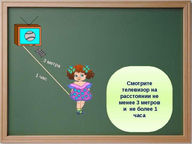 Смотрите телевизор на расстоянии не менее 3 метров и не более 1 часа 3 метра...