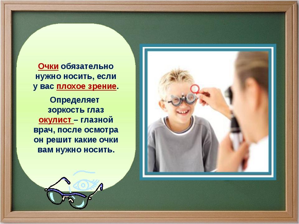 Очки обязательно нужно носить, если у вас плохое зрение. Определяет зоркость...