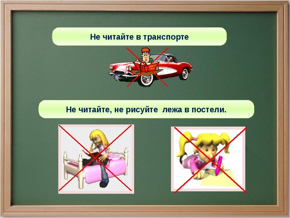 Не читайте в транспорте Не читайте, не рисуйте лежа в постели.