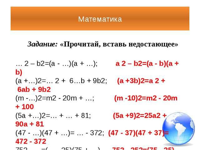 Математика Задание: «Прочитай, вставь недостающее» …2– b2=(a - …)(a + …); ...