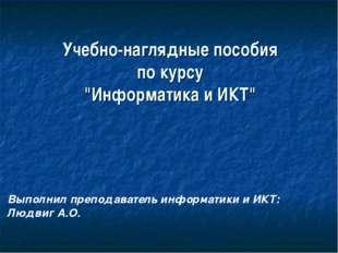 """Учебно-наглядные пособия по курсу """"Информатика и ИКТ"""" Выполнил преподаватель"""