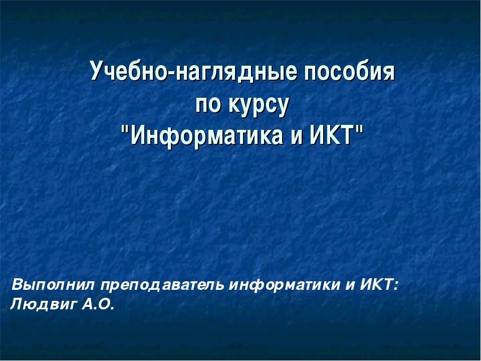 """Учебно-наглядные пособия по курсу """"Информатика и ИКТ"""" Выполнил преподаватель..."""