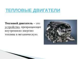 ТЕПЛОВЫЕ ДВИГАТЕЛИ Тепловой двигатель – это устройство, превращающее внутренн
