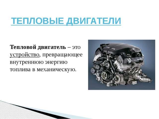 ТЕПЛОВЫЕ ДВИГАТЕЛИ Тепловой двигатель – это устройство, превращающее внутренн...