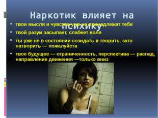 Наркотик влияет на психику твои мысли и чувства уже не принадлежат тебе твой