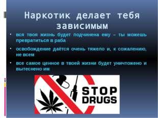 Наркотик делает тебя зависимым вся твоя жизнь будет подчинена ему – ты можешь