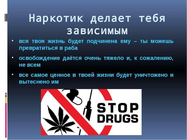Наркотик делает тебя зависимым вся твоя жизнь будет подчинена ему – ты можешь...