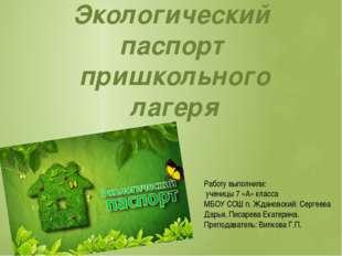 Экологический паспорт пришкольного лагеря Работу выполнили: ученицы 7 «А» кла