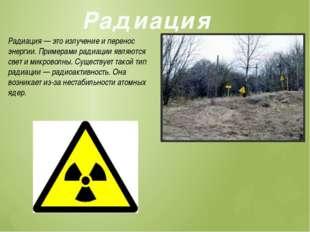 Радиация Радиация — это излучение и перенос энергии. Примерами радиации являю