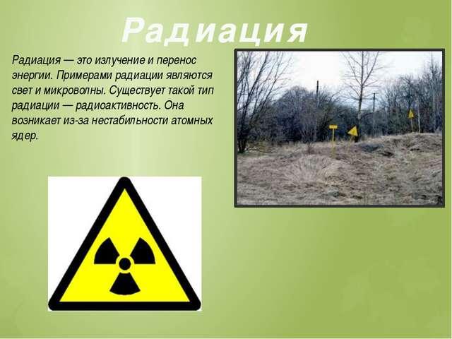 Радиация Радиация — это излучение и перенос энергии. Примерами радиации являю...