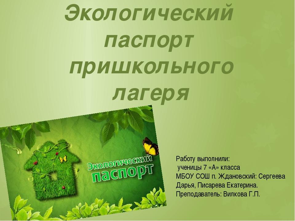 Экологический паспорт пришкольного лагеря Работу выполнили: ученицы 7 «А» кла...