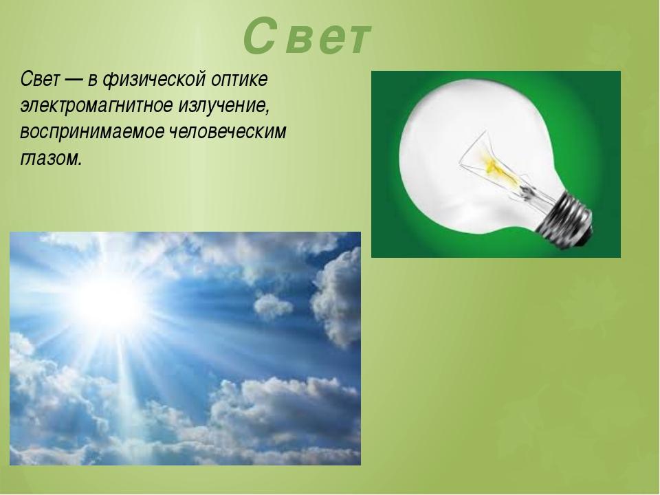 Свет Свет — в физической оптике электромагнитное излучение, воспринимаемое че...