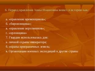 6. Период правления Анны Иоанновны вошел в историю как: а. «правление временщ