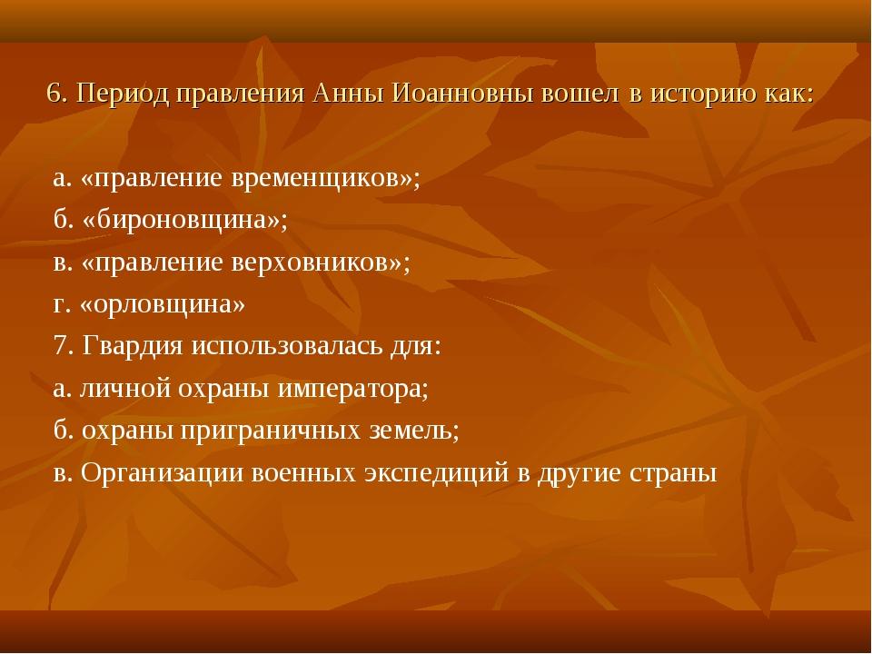 6. Период правления Анны Иоанновны вошел в историю как: а. «правление временщ...