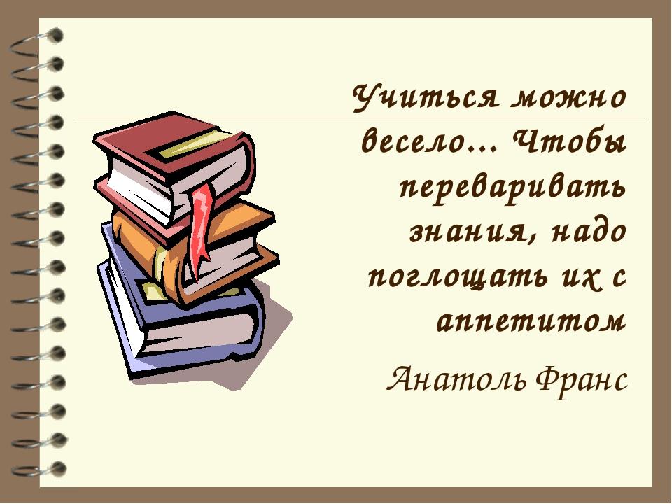 Учиться можно весело... Чтобы переваривать знания, надо поглощать их с аппети...