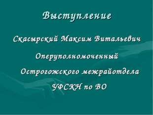 Выступление Скасырский Максим Витальевич Оперуполномоченный Острогожского меж