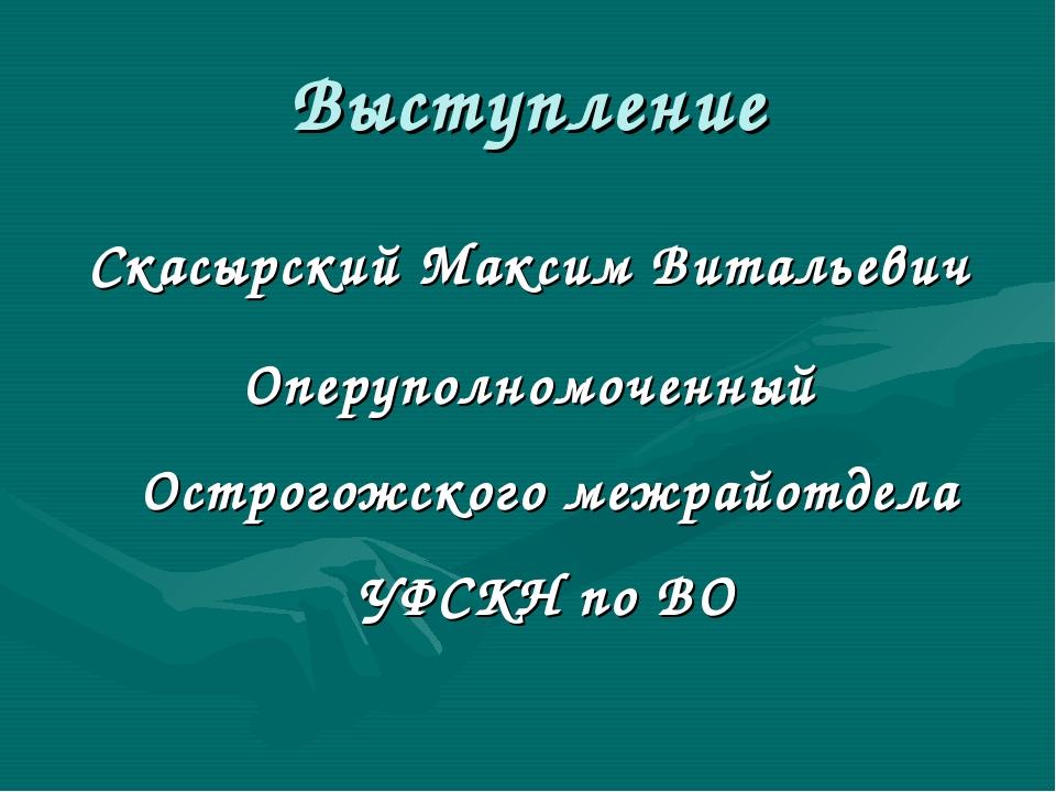 Выступление Скасырский Максим Витальевич Оперуполномоченный Острогожского меж...