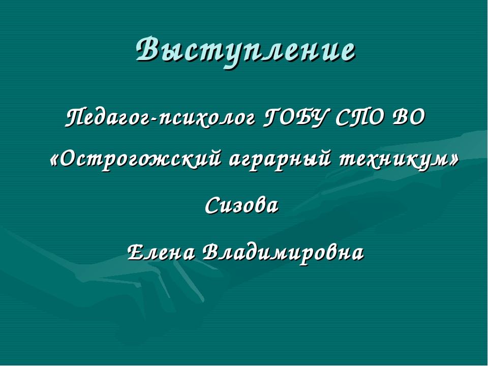 Выступление Педагог-психолог ГОБУ СПО ВО «Острогожский аграрный техникум» Сиз...