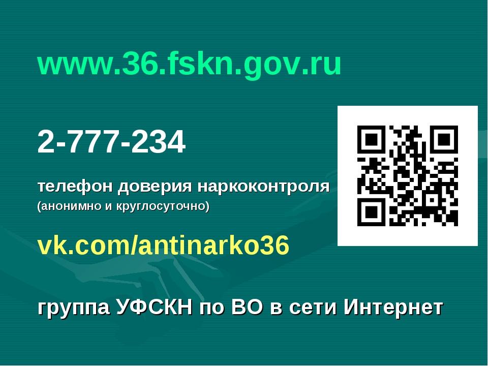 www.36.fskn.gov.ru 2-777-234 телефон доверия наркоконтроля (анонимно и кругло...