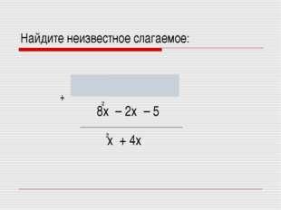 Найдите неизвестное слагаемое: х + 4х 2 8х – 2х – 5 - 7х + 6х + 5 2 2 +