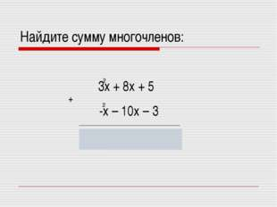 Найдите сумму многочленов: 2х – 2х + 2 3х + 8х + 5 2 2 2 -х – 10х – 3 +