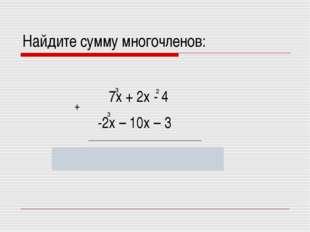 Найдите сумму многочленов: 3 -2х – 10х – 3 5х + 2х – 10х – 7 7х + 2х - 4 3 2