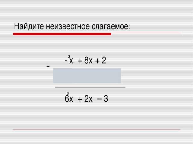 Найдите неизвестное слагаемое: 3 7х – 6х – 5 6х + 2х – 3 - х + 8х + 2 3 3 +