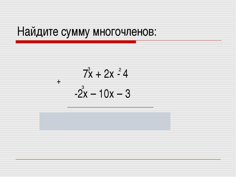 Найдите сумму многочленов: 3 -2х – 10х – 3 5х + 2х – 10х – 7 7х + 2х - 4 3 2...