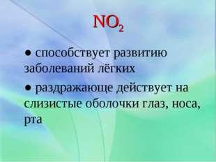 NO2 ● способствует развитию заболеваний лёгких ● раздражающе действует на сли