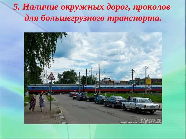 5. Наличие окружных дорог, проколов для большегрузного транспорта.