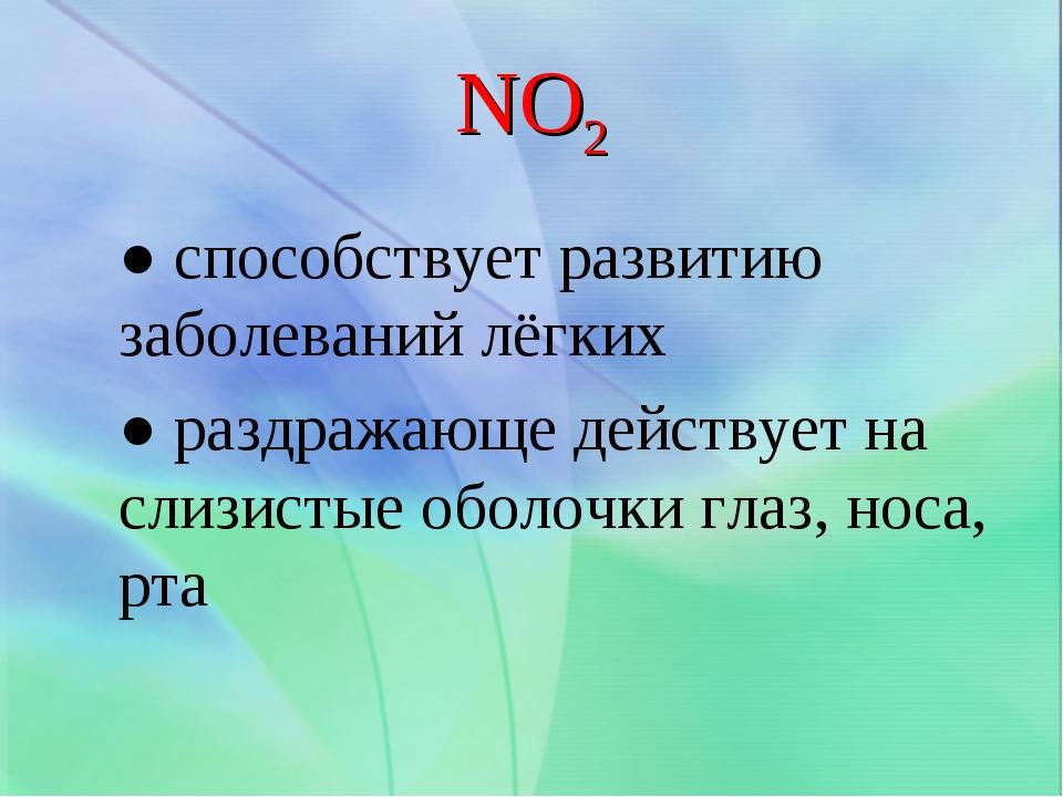 NO2 ● способствует развитию заболеваний лёгких ● раздражающе действует на сли...