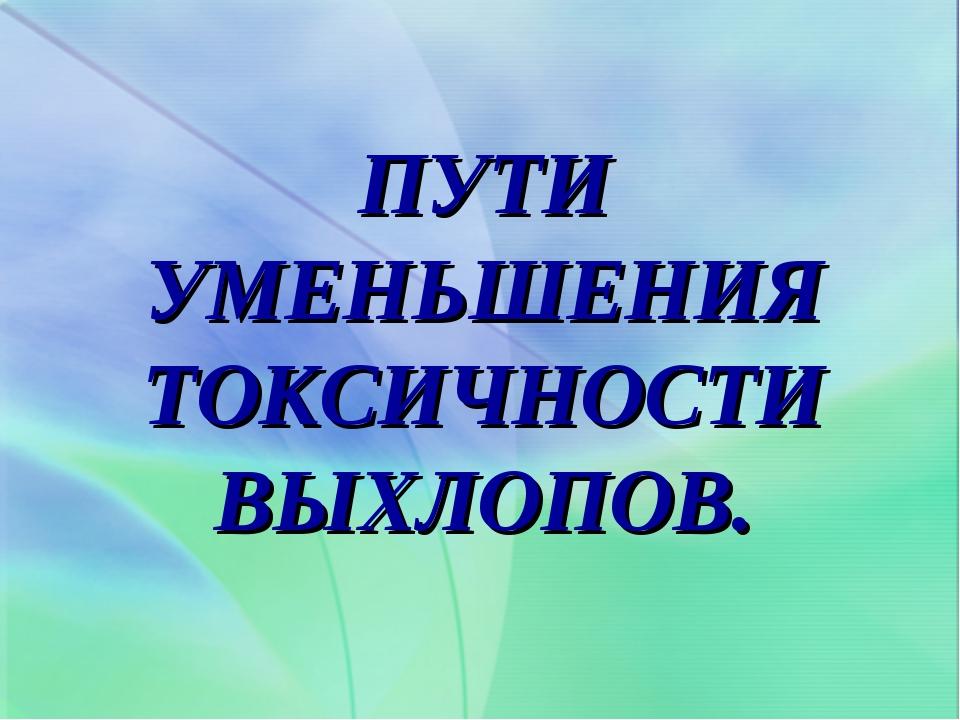 ПУТИ УМЕНЬШЕНИЯ ТОКСИЧНОСТИ ВЫХЛОПОВ.