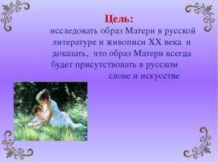 Цель: исследовать образ Матери в русской литературе и живописи XX века и док