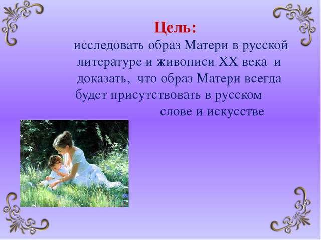 Цель: исследовать образ Матери в русской литературе и живописи XX века и док...